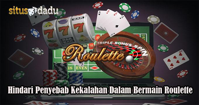 Hindari Penyebab Kekalahan Dalam Bermain Roulette
